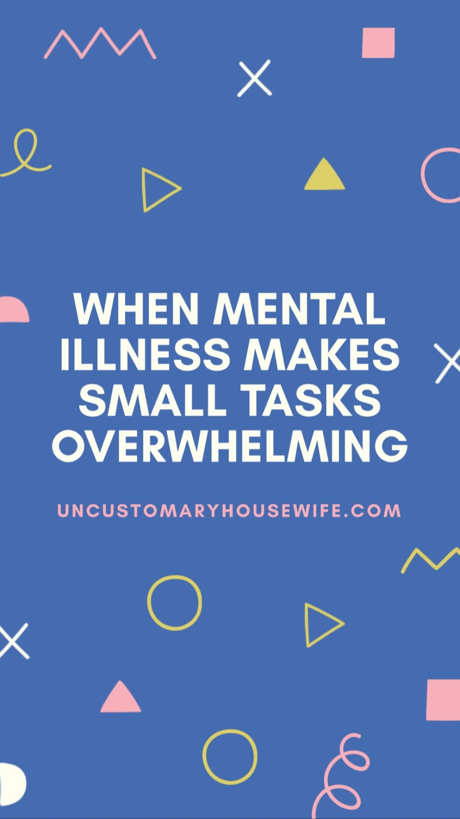 When Mental Illness Makes Small Tasks Overwhelming - Uncustomary Housewife Blog