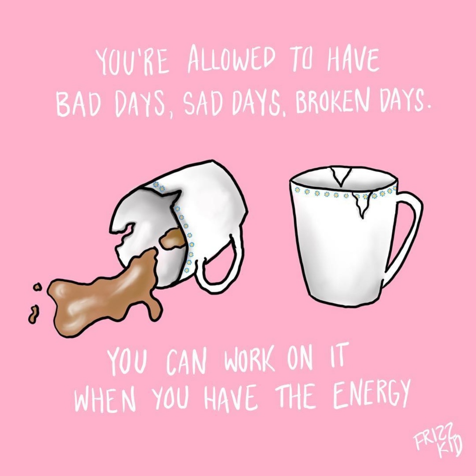 """Art Description: A drawing of a broken coffee cup that has been put back together, with a quote that reads; """"You're allowed to have sad days, bad days, broken days. You can work on it when you have the energy."""""""