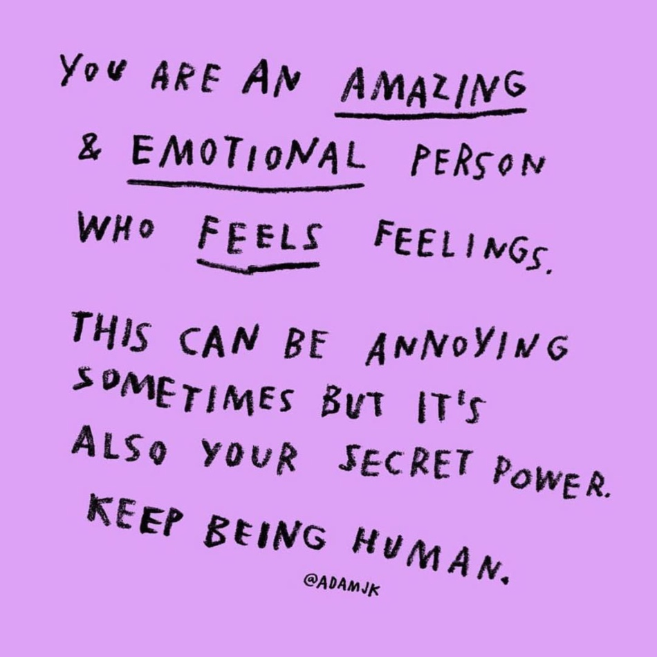 "Art Description: This is a quote, it reads; ""You are an amazing & emotional person who feels feelings. This can be annoying sometimes but it's also your secret power. Keep being human."" This art was created by Adam J. Kurtz."