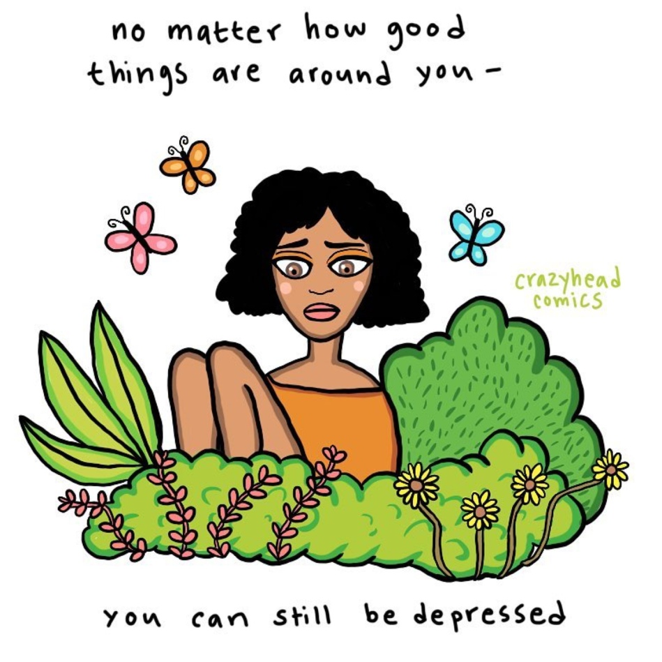 "Art Description: A girl is sitting, surrounded by beautiful things. Despite all of the beautiful things she is still struggling from depression. The caption reads; ""No matter how good things are around you — you can still be depressed."" This art was created by Crazyhead Comics."
