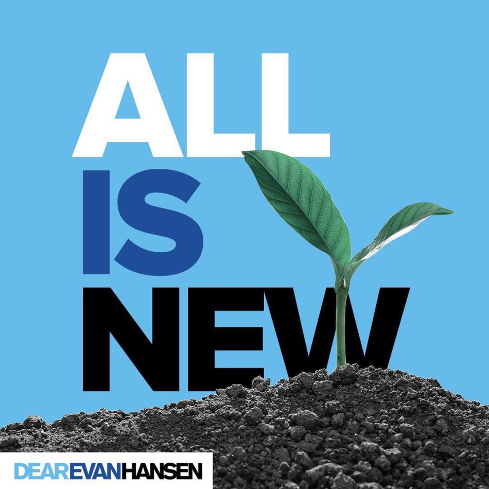 "Art Description: A photo of a new plant growing, representing the first day of spring.  In bold print, you can read lyrics from Dear Evan Hansen; ""ALL IS NEW"". This art was created by Dear Evan Hansen the Tony Award Winning Broadway Musical."